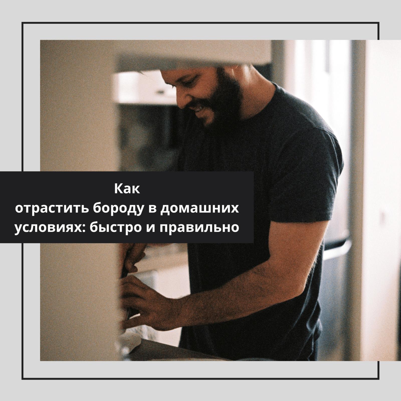 Как отрастить бороду в домашних условиях: быстро и правильно
